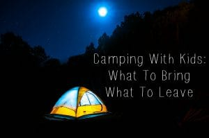 camping with kids, what to bring and what to leave at home