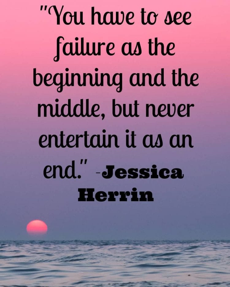 """""""You have to see failure as the beginning and the middle, but never entertain it as an end."""" -Jessica Herrin"""